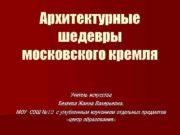 Архитектурные шедевры московского кремля Учитель искусства Беляева Жанна