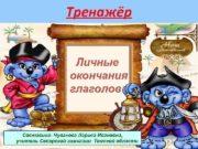 Тренажёр Личные окончания глаголов Составила Чувакова Лариса Ивановна