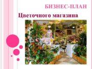 БИЗНЕС-ПЛАН Цветочного магазина Цель бизнеса —