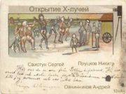 Открытие X-лучей Свистун Сергей Пруцков Никита Овчинников Андрей