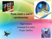 Роль хімії в житті суспільства Підготувала учениця 9