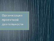 Организация проектной деятельности ЭТАПЫ ПРОЕКТНОЙ ДЕЯТЕЛЬНОСТИ 1