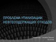 ПРОБЛЕМА УТИЛИЗАЦИИ НЕФТЕСОДЕРЖАЩИХ ОТХОДОВ Выполнил Талыбов Эльвин ГЭ
