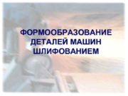 ФОРМООБРАЗОВАНИЕ ДЕТАЛЕЙ МАШИН ШЛИФОВАНИЕМ ФОРМООБРАЗОВАНИЕ ДЕТАЛЕЙ МАШИН