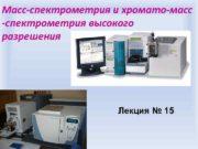 Масс-спектрометрия и хромато-масс -спектрометрия высокого разрешения Лекция