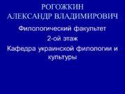 РОГОЖКИН АЛЕКСАНДР ВЛАДИМИРОВИЧ Филологический факультет 2-ой этаж Кафедра