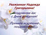 Уважаемая Надежда Григорьевна Поздравляю вас с Днем рождения