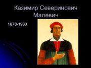 Казимир Северинович Малевич 1878 -1933 Казимир Северинович