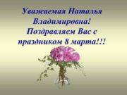 Уважаемая Наталья Владимировна Поздравляем Вас с праздником 8