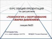 КУРС ЛЕКЦИЙ-ПРЕЗЕНТАЦИЙ по дисциплине ТЕХНОЛОГИЯ и ОБОРУДОВАНИЕ СВАРКИ
