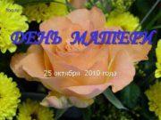 ДЕНЬ МАТЕРИ 25 октября 2010 года ХОРОШЕЕ