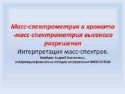 Масс-спектрометрия и хромато -масс-спектрометрия высокого разрешения Интерпретация масс-спектров