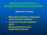 МИРОВАЯ ПОЛИТИКА и МЕЖДУНАРОДНЫЕ ОТНОШЕНИЯ Вопросы лекции 1