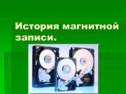 История магнитной записи История магнитной звукозаписи Магнитная