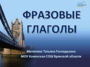 ФРАЗОВЫЕ ГЛАГОЛЫ Митюгина Татьяна Геннадьевна МОУ Кокинская СОШ