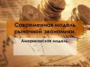 Современная модель рыночной экономики Американская модель Выполнила Максимова