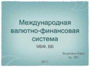 Международная валютно-финансовая система МВФ ВБ Зацепина Кира гр