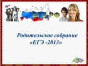 Родительское собрание «ЕГЭ -2013» Родительское собрание «ЕГЭ -2013»