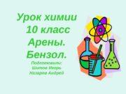 Урок химии  10 класс Арены. Бензол. Подготовили: