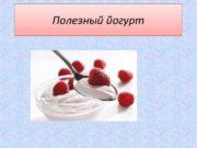 Полезный йогурт Что такое йогурт Этот молочнокислый
