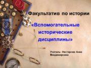 Факультатив по истории «Вспомогательные исторические дисциплины» Учитель: Нестерова