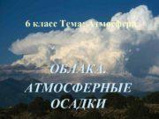 6 класс Тема Атмосфера ОБЛАКА АТМОСФЕРНЫЕ ОСАДКИ