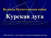 Великая Отечественная война Курская дуга Шахманов Гизат студент