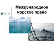 Международное морское право Международное морское право является