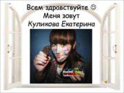 Всем здравствуйте Меня зовут Куликова Екатерина Обо