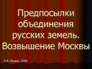 Предпосылки объединения русских земель Возвышение Москвы Л А