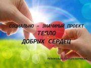 СОЦИАЛЬНО ЗНАЧИМЫЙ ПРОЕКТ ТЕПЛО ДОБРЫХ СЕРДЕЦ Подготовила