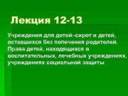Лекция 12 -13 Учреждения для детей сирот и детей