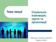 Тема лекції Соціальна взаємодія, групи та організації Національний