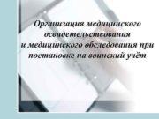 Организация медицинского освидетельствования и медицинского обследования при постановке