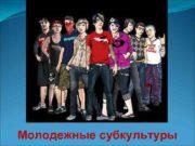 Молодежные субкультуры СУБКУЛЬТУРА система норм и ценностей