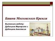 Башни Московского Кремля Выполнили работу Дубовцева Маргарита и