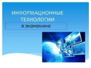 ИНФОРМАЦИОННЫЕ ТЕХНОЛОГИИ в экономике Роль информационных технологий