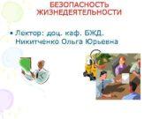 БЕЗОПАСНОСТЬ ЖИЗНЕДЕЯТЕЛЬНОСТИ Лектор доц каф БЖД Никитченко