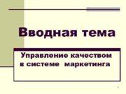 Вводная тема Управление качеством в системе маркетинга 1