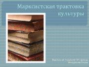 Марксистская трактовка культуры Выполнила студентка 404 группы Никодимова