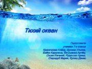 Тихий океан Подготовили ученики 7 а класса Красичкова