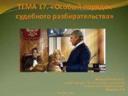 ТЕМА 17 Особый порядок судебного разбирательства Преподаватель к