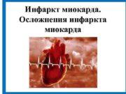 Инфаркт миокарда Осложнения инфаркта миокарда Инфаркт миокарда