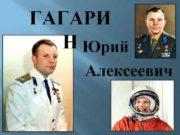 ГАГАРИ Н Юрий Алексеевич ГАГАРИН Юрий Алексеевич