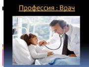 Профессия Врач Профессия врача требует