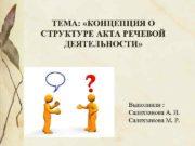 ТЕМА КОНЦЕПЦИЯ О СТРУКТУРЕ АКТА РЕЧЕВОЙ ДЕЯТЕЛЬНОСТИ Выполнили