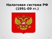 Налоговая система РФ (1991 -09 гг. )