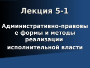 Лекция 5 -1 Административно-правовы е формы и методы