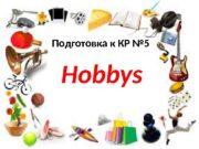 Подготовка к КР № 5 Hobbys  I.