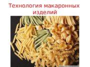 Технология макаронных изделий  Макаронные изделия представляют собой